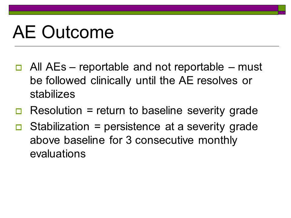 AE Outcome All AEs – reportable and not reportable – must be followed clinically until the AE resolves or stabilizes.