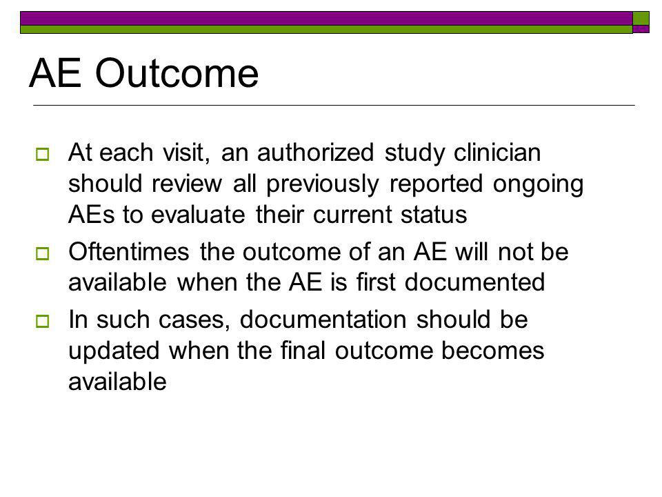 AE Outcome At each visit, an authorized study clinician should review all previously reported ongoing AEs to evaluate their current status.