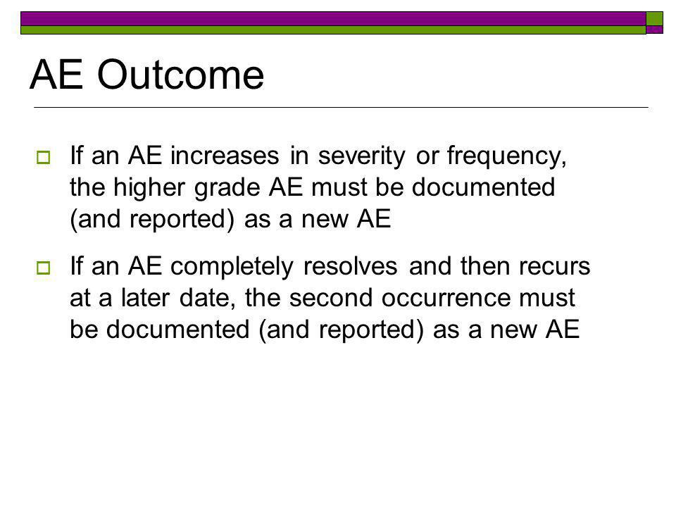 AE Outcome If an AE increases in severity or frequency, the higher grade AE must be documented (and reported) as a new AE.