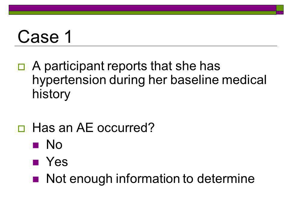 Case 1 A participant reports that she has hypertension during her baseline medical history. Has an AE occurred