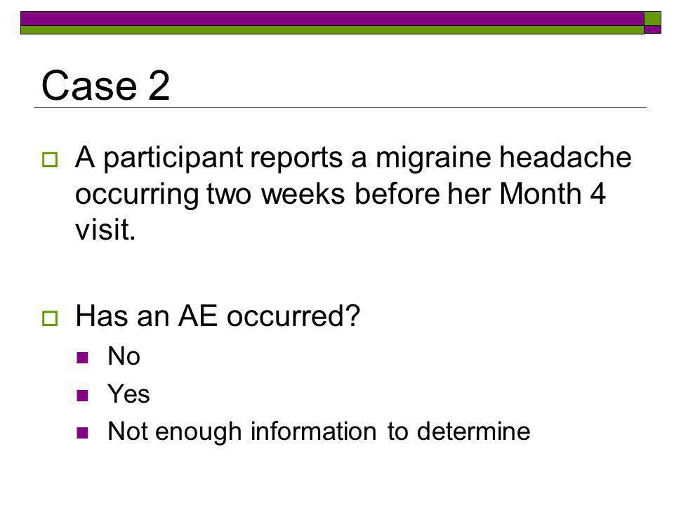 Case 2 A participant reports a migraine headache occurring two weeks before her Month 4 visit. Has an AE occurred