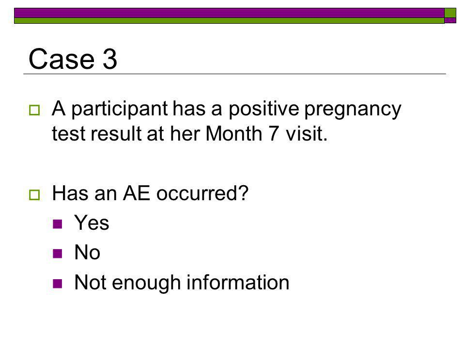 Case 3 A participant has a positive pregnancy test result at her Month 7 visit. Has an AE occurred