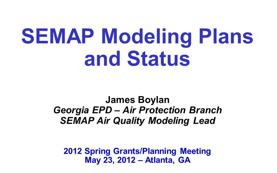 SEMAP Modeling Plans and Status James Boylan Georgia EPD – Air Protection Branch SEMAP Air Quality Modeling Lead 2012 Spring Grants/Planning Meeting May 23, 2012 – Atlanta, GA