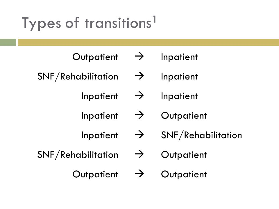 Types of transitions1 Outpatient  Inpatient SNF/Rehabilitation