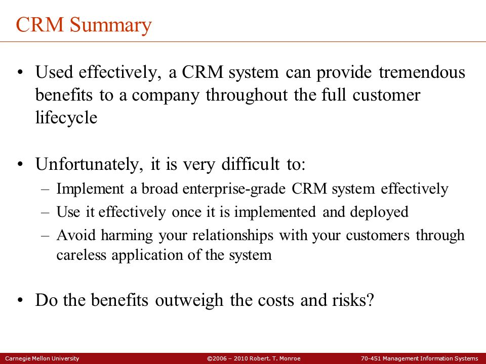 CRM Summary Used effectively, a CRM system can provide tremendous benefits to a company throughout the full customer lifecycle.