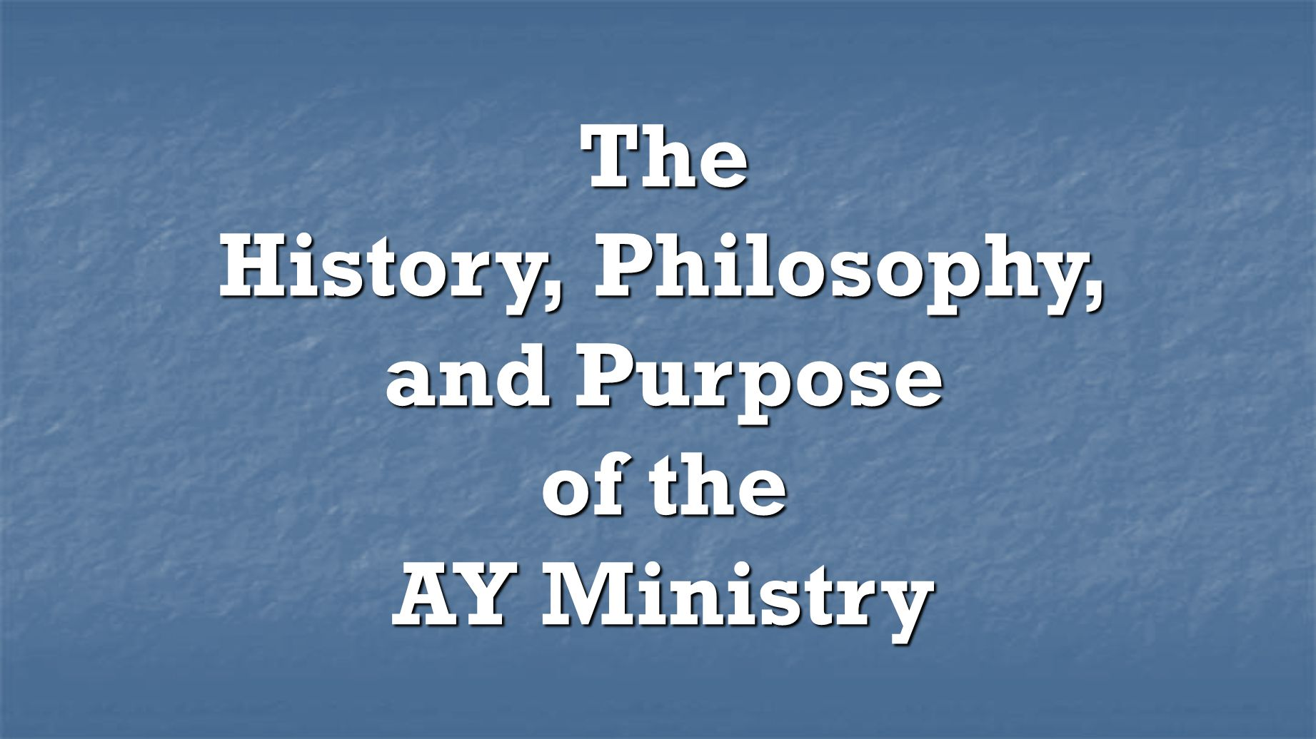The History, Philosophy, and Purpose of the AY Ministry