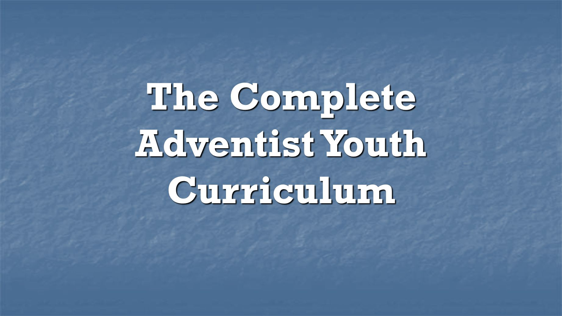 The Complete Adventist Youth Curriculum