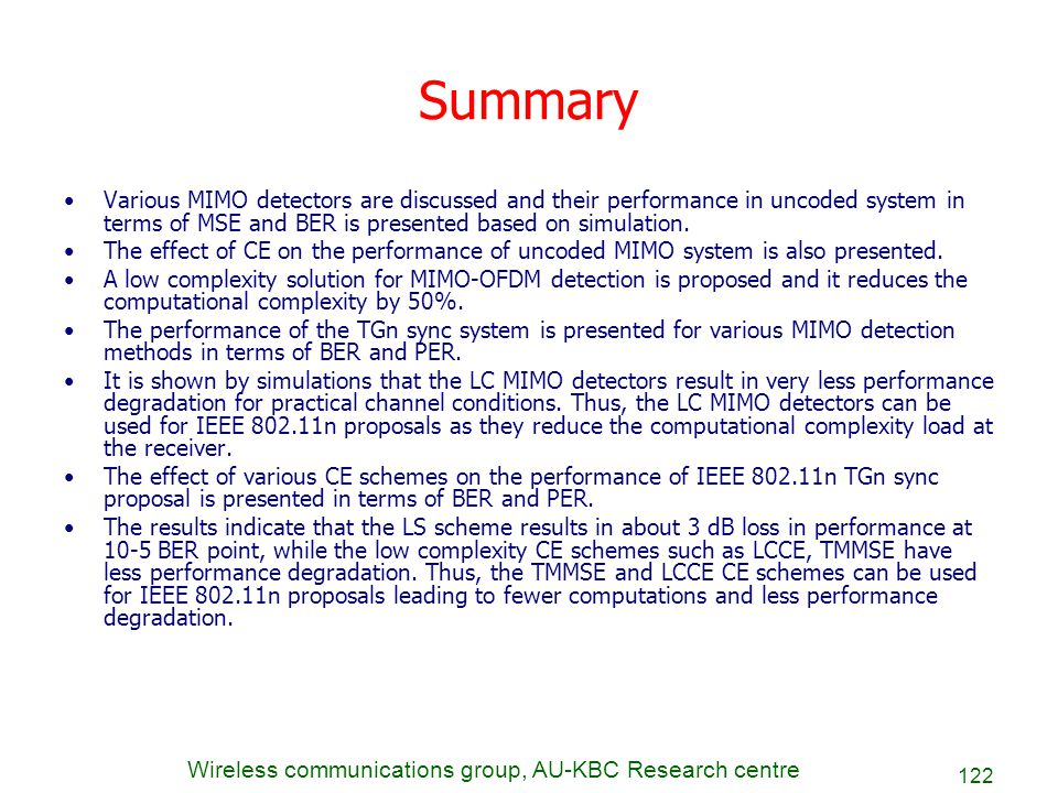 Summary Various MIMO detectors are discussed and their performance in uncoded system in terms of MSE and BER is presented based on simulation.