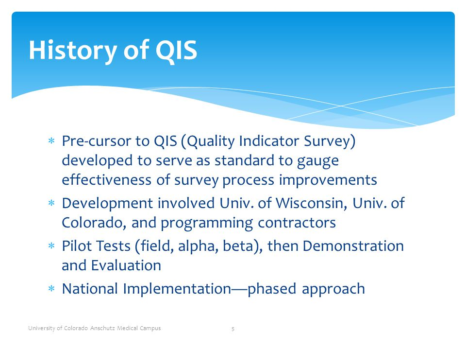 History of QIS Pre-cursor to QIS (Quality Indicator Survey) developed to serve as standard to gauge effectiveness of survey process improvements.