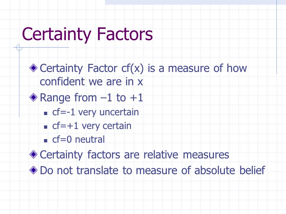 Certainty Factors Certainty Factor cf(x) is a measure of how confident we are in x. Range from –1 to +1.