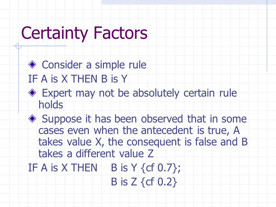 Certainty Factors Consider a simple rule IF A is X THEN B is Y