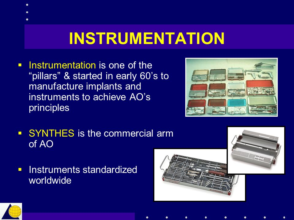 INSTRUMENTATION Instrumentation is one of the pillars & started in early 60's to manufacture implants and instruments to achieve AO's principles.