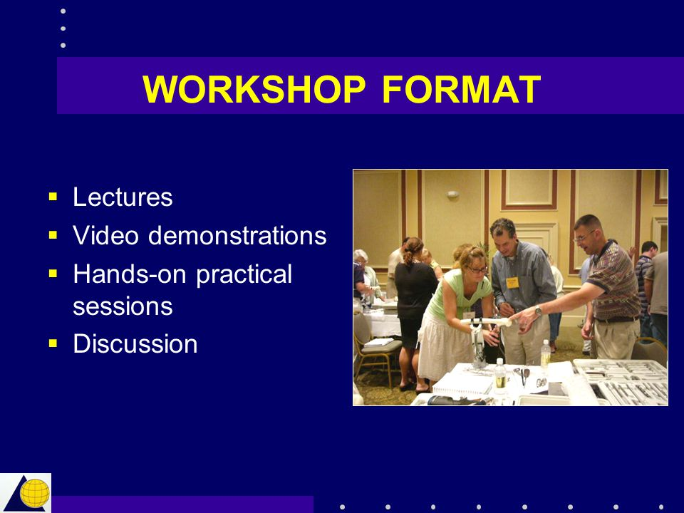 WORKSHOP FORMAT Lectures Video demonstrations