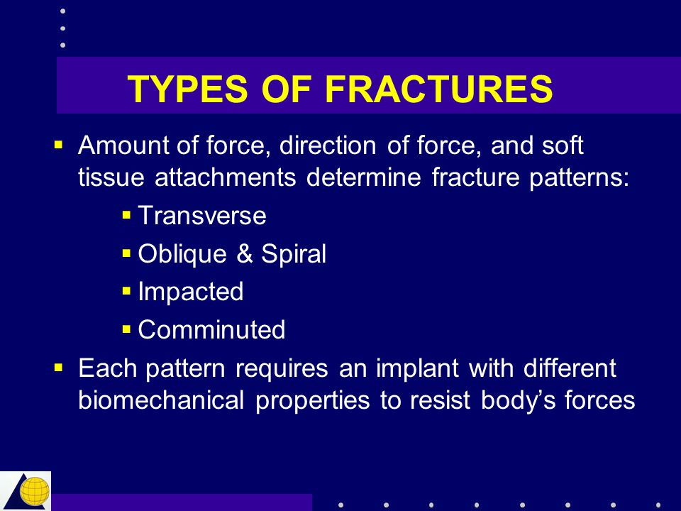 TYPES OF FRACTURES Amount of force, direction of force, and soft tissue attachments determine fracture patterns: