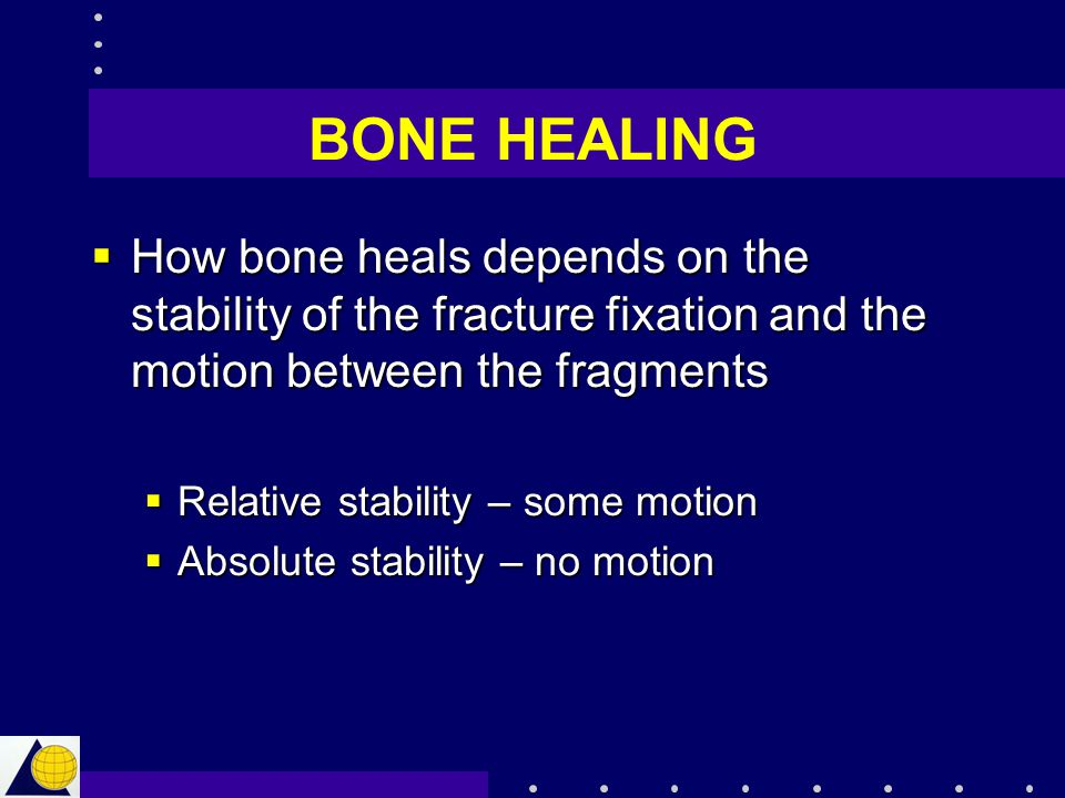 BONE HEALING How bone heals depends on the stability of the fracture fixation and the motion between the fragments.