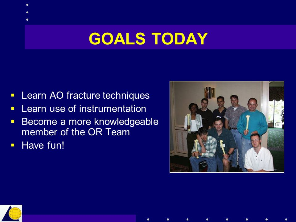 GOALS TODAY Learn AO fracture techniques Learn use of instrumentation