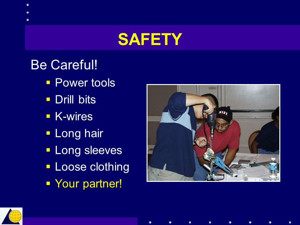 SAFETY Be Careful! Power tools Drill bits K-wires Long hair