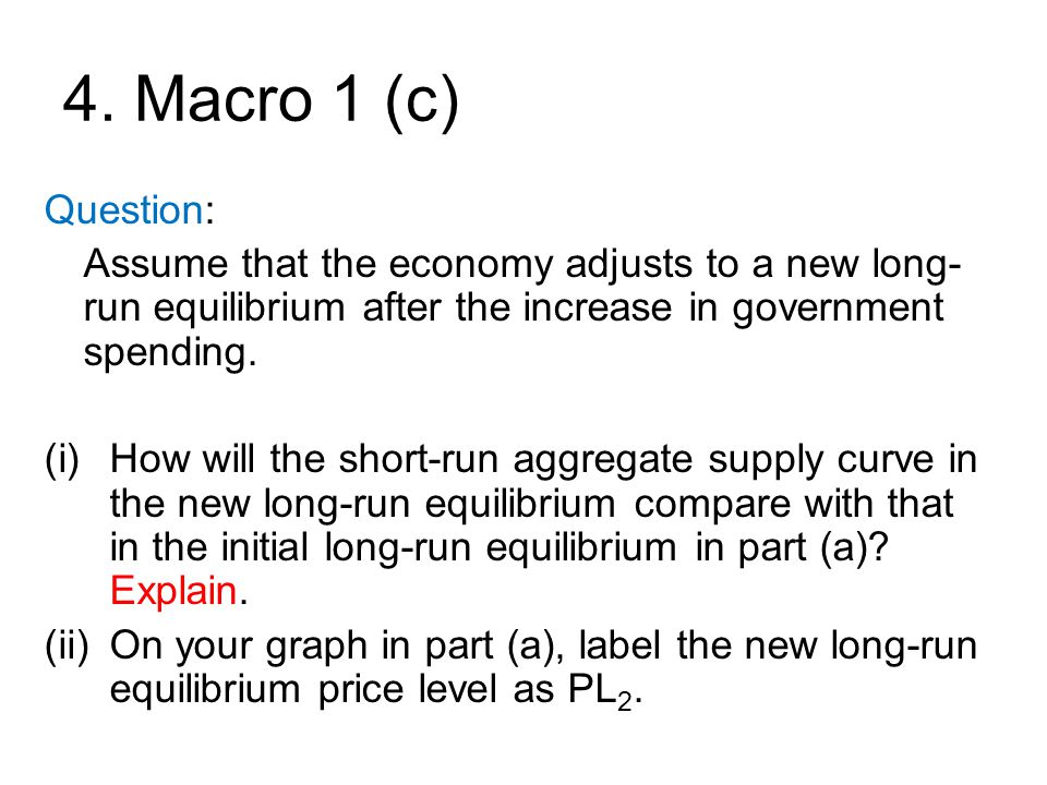 4. Macro 1 (c) Question: Assume that the economy adjusts to a new long-run equilibrium after the increase in government spending.