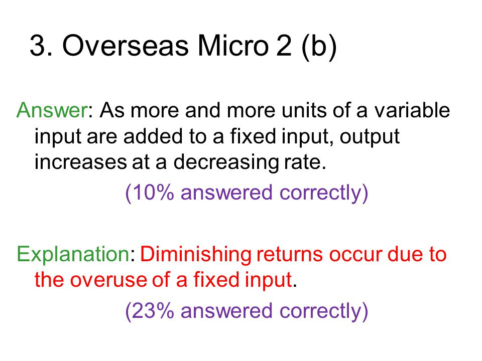3. Overseas Micro 2 (b) Answer: As more and more units of a variable input are added to a fixed input, output increases at a decreasing rate.
