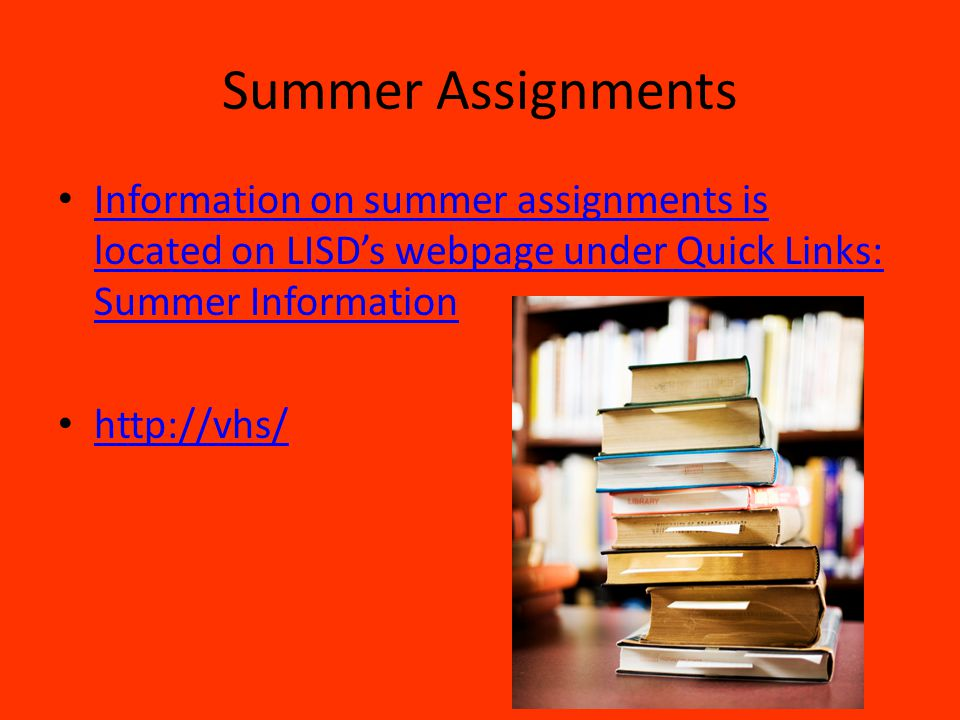 Summer Assignments Information on summer assignments is located on LISD's webpage under Quick Links: Summer Information.