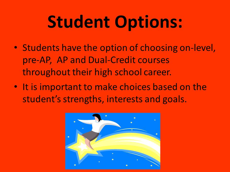Student Options: Students have the option of choosing on-level, pre-AP, AP and Dual-Credit courses throughout their high school career.