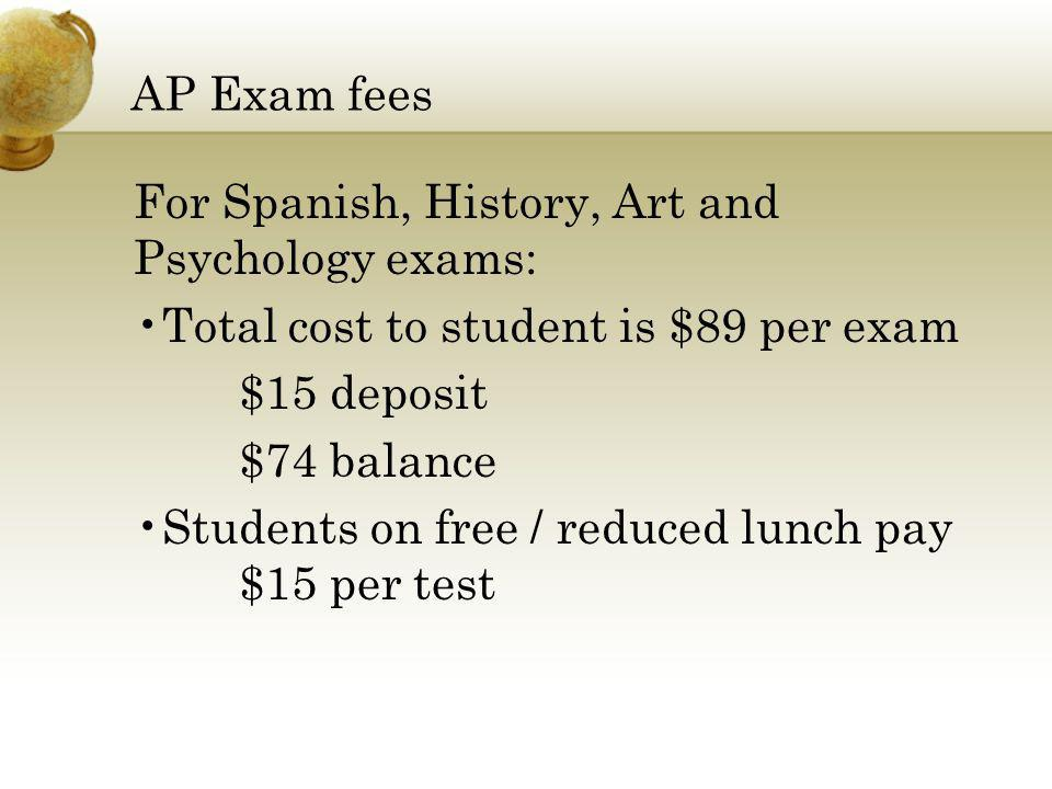 AP Exam fees For Spanish, History, Art and Psychology exams: Total cost to student is $89 per exam.