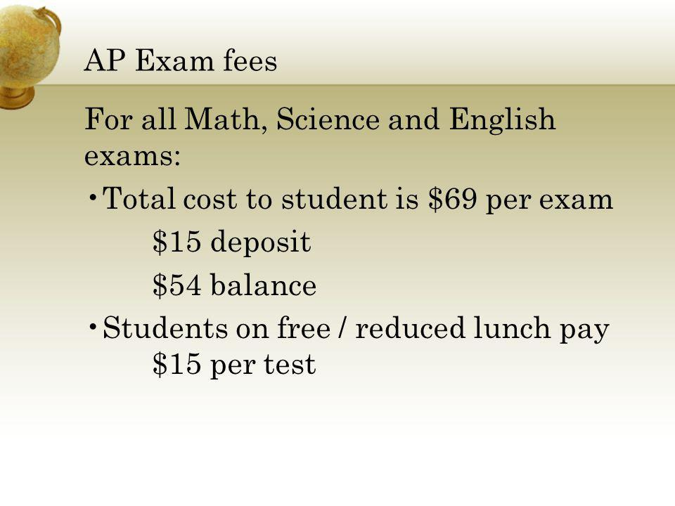 AP Exam fees For all Math, Science and English exams: Total cost to student is $69 per exam. $15 deposit.
