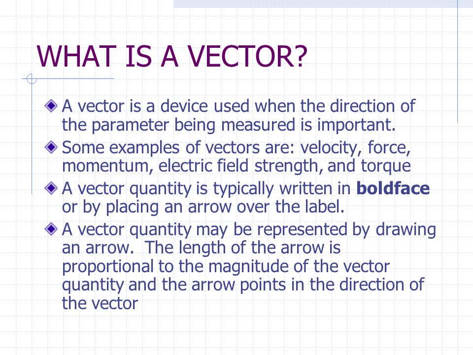 WHAT IS A VECTOR A vector is a device used when the direction of the parameter being measured is important.