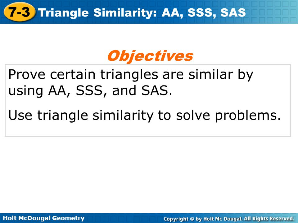 Objectives Prove certain triangles are similar by using AA, SSS, and SAS.