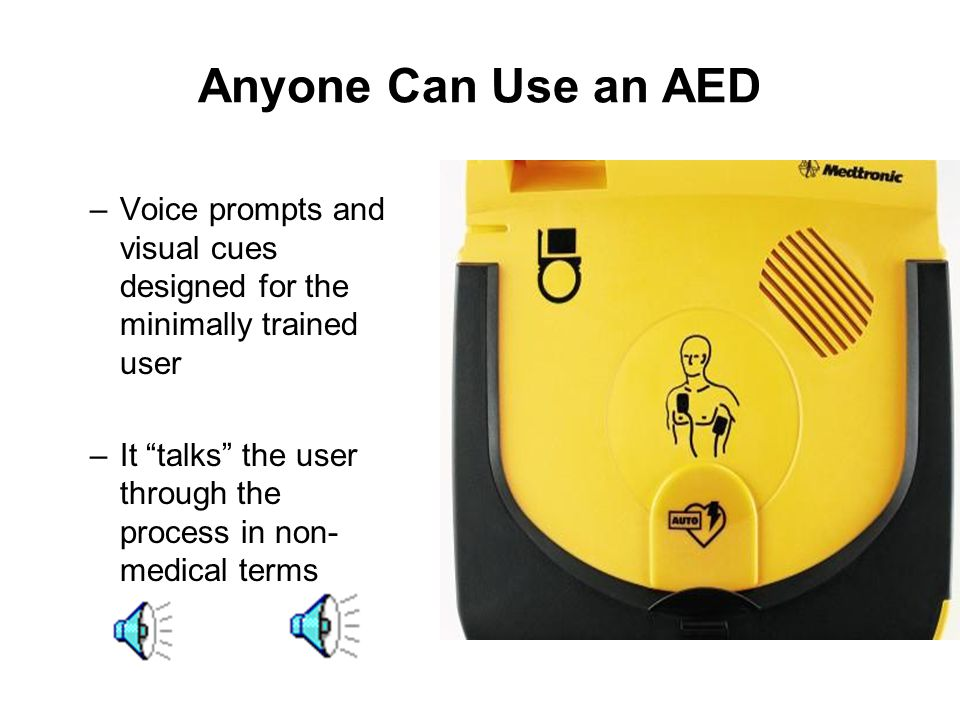 Anyone Can Use an AED Voice prompts and visual cues designed for the minimally trained user.