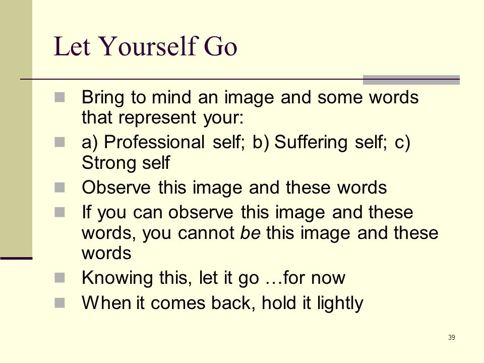 Let Yourself Go Bring to mind an image and some words that represent your: a) Professional self; b) Suffering self; c) Strong self.