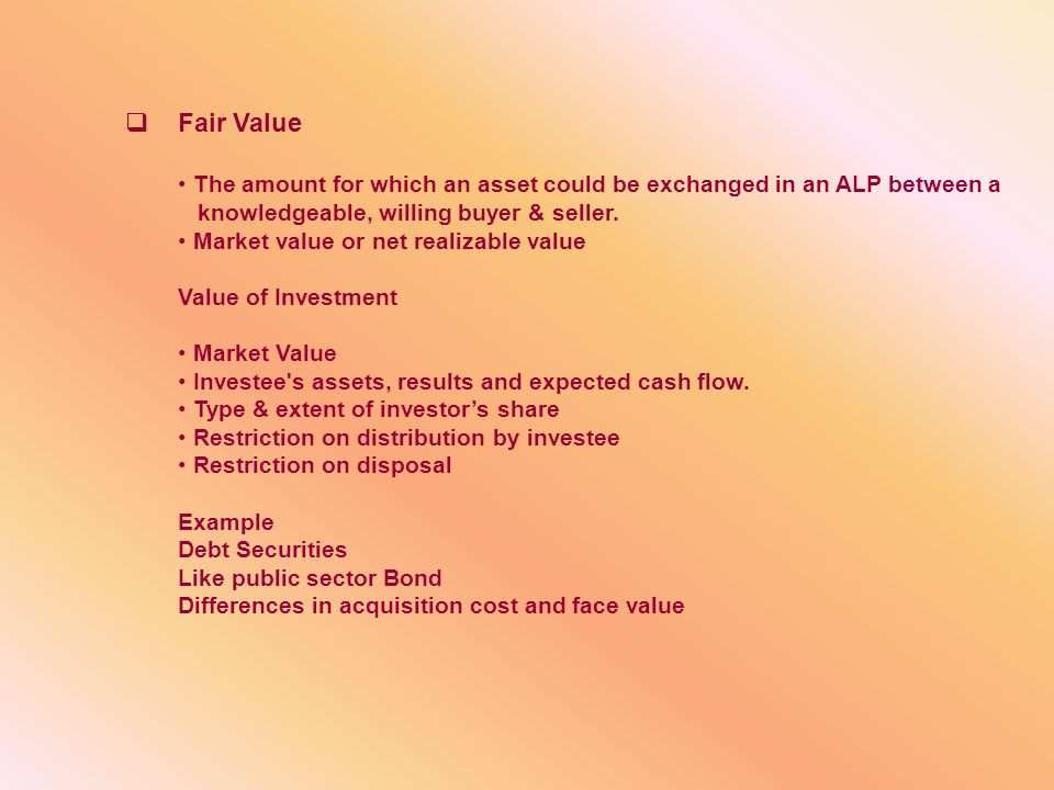 Fair Value The amount for which an asset could be exchanged in an ALP between a. knowledgeable, willing buyer & seller.