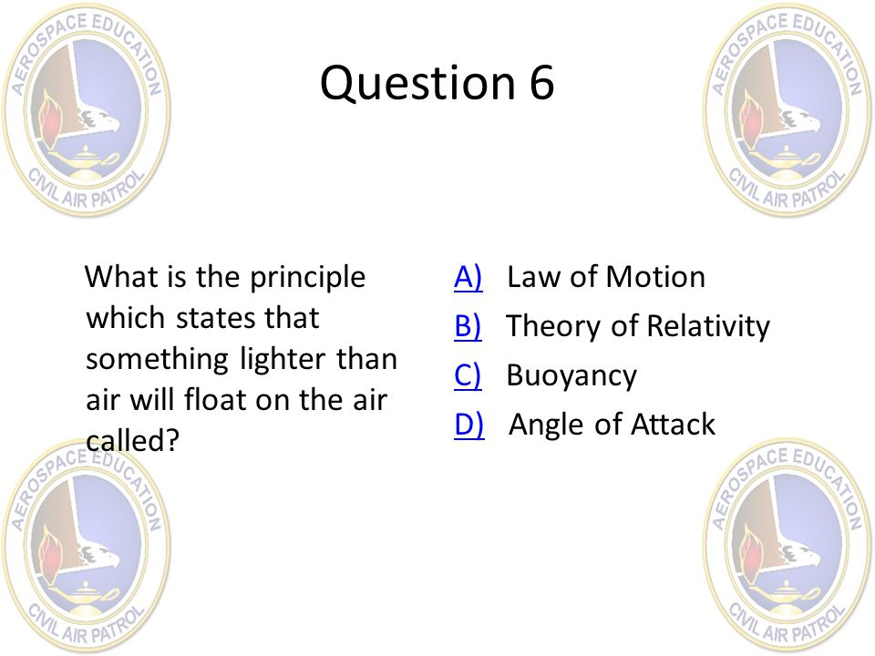 Question 6 What is the principle which states that something lighter than air will float on the air called