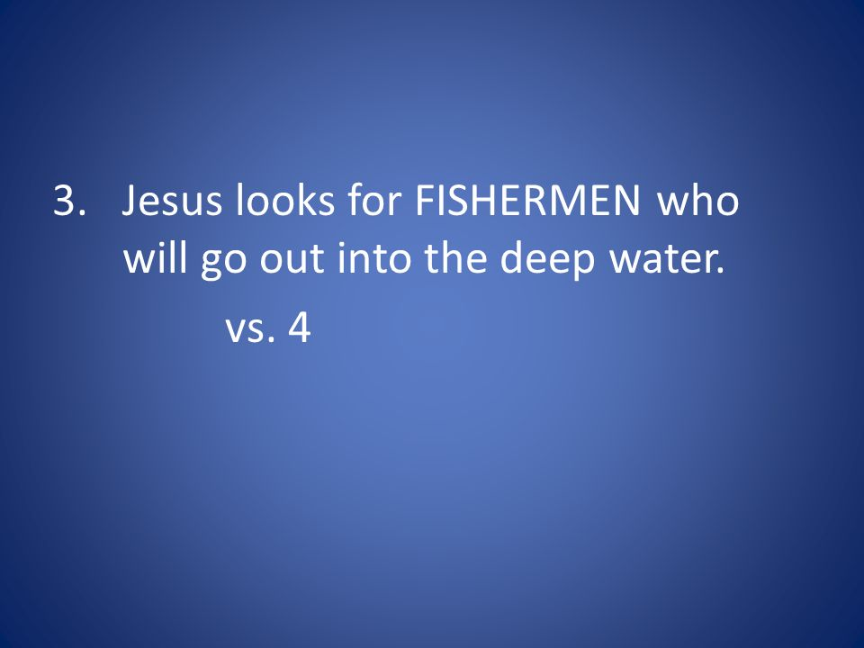 Jesus looks for FISHERMEN who will go out into the deep water.