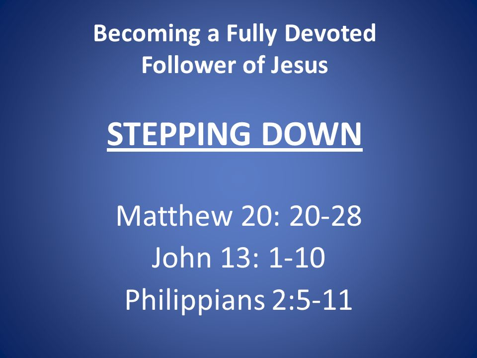 Becoming a Fully Devoted Follower of Jesus STEPPING DOWN