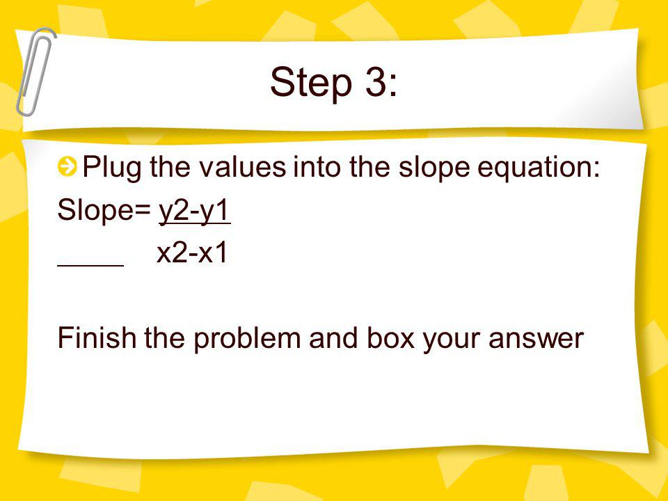 Step 3: Plug the values into the slope equation: Slope= y2-y1 x2-x1