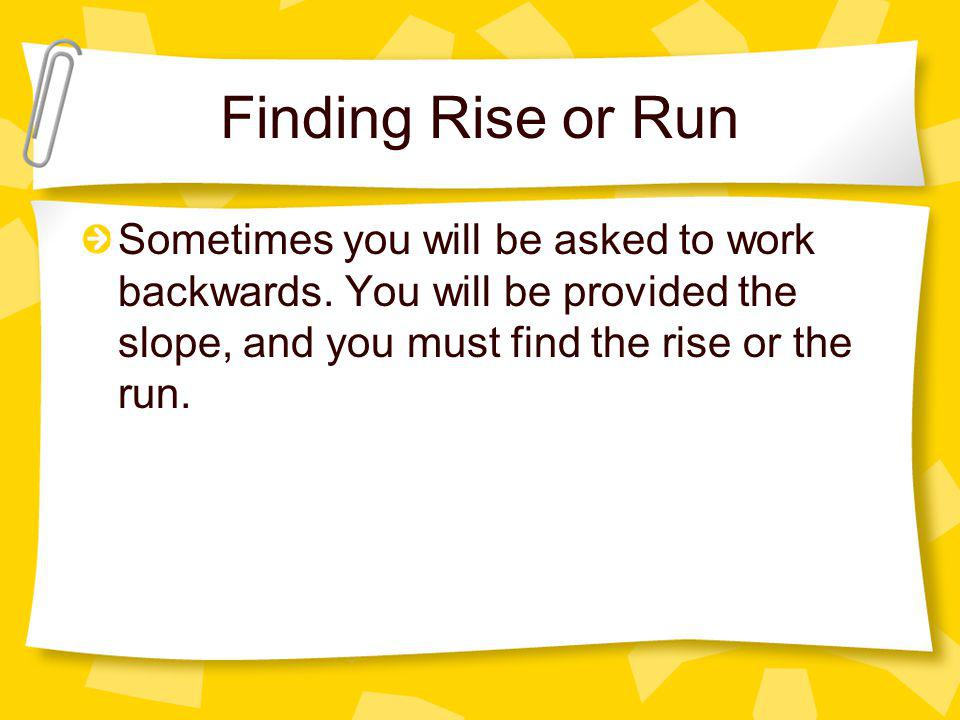 Finding Rise or Run Sometimes you will be asked to work backwards.