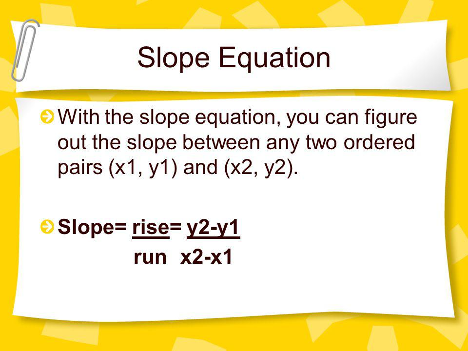 Slope Equation With the slope equation, you can figure out the slope between any two ordered pairs (x1, y1) and (x2, y2).