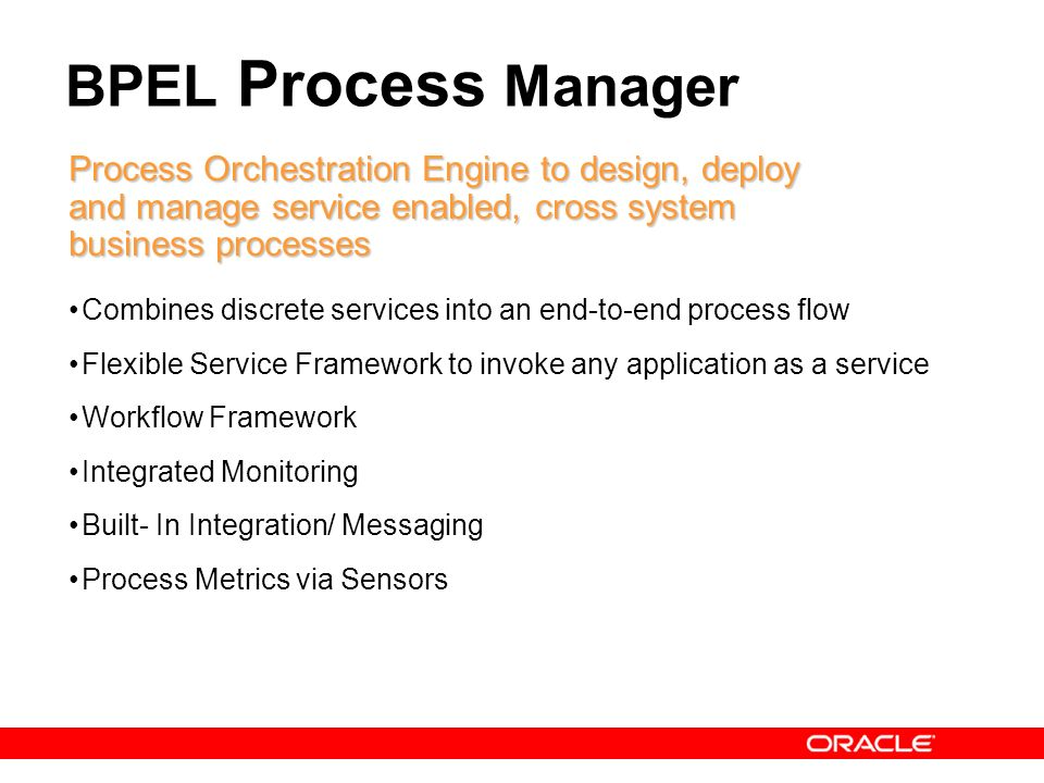 BPEL Process Manager Process Orchestration Engine to design, deploy and manage service enabled, cross system business processes.