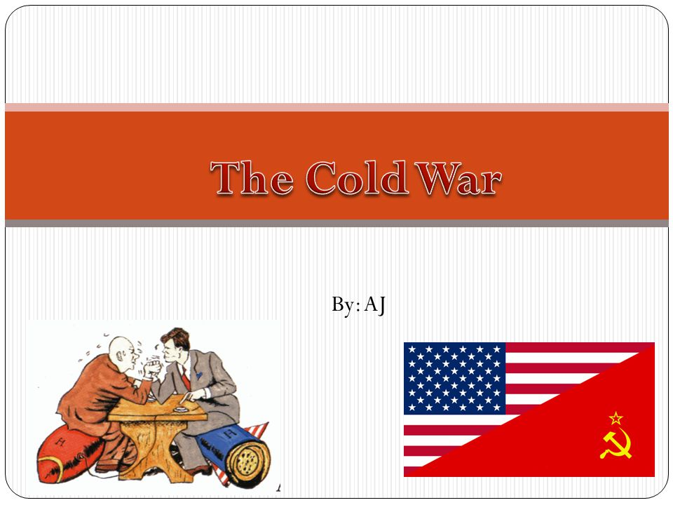 The Cold War By: AJ