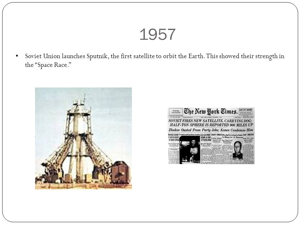 1957 Soviet Union launches Sputnik, the first satellite to orbit the Earth.