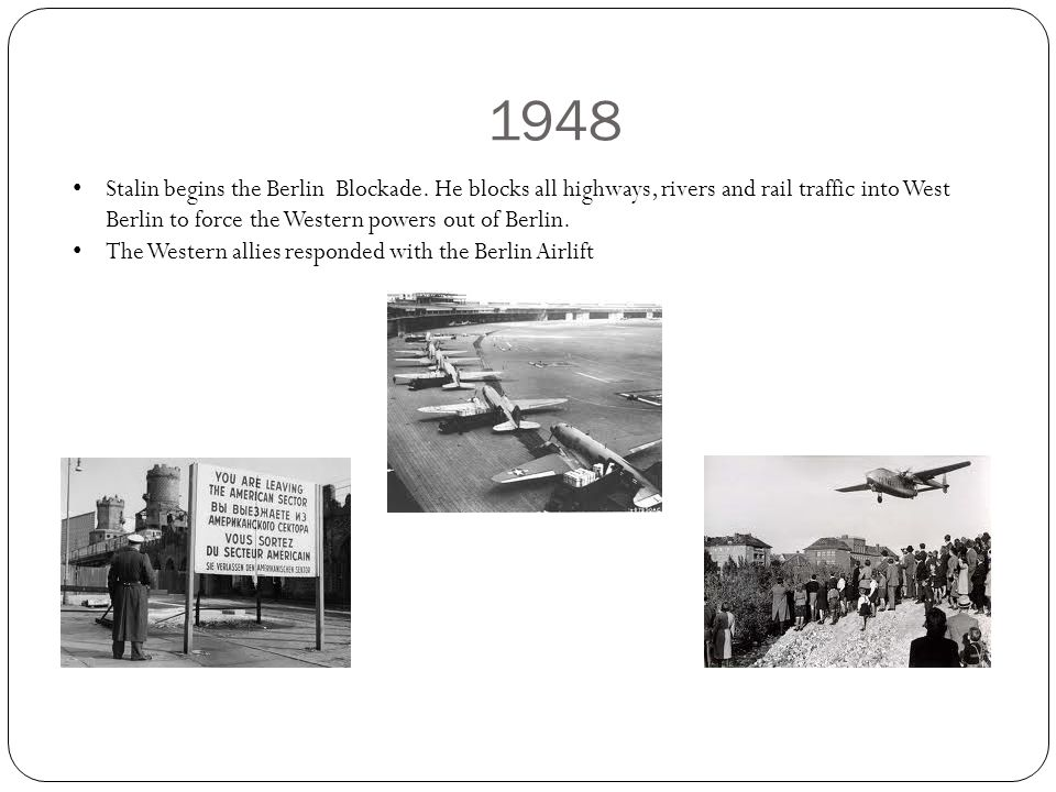1948 Stalin begins the Berlin Blockade. He blocks all highways, rivers and rail traffic into West Berlin to force the Western powers out of Berlin.
