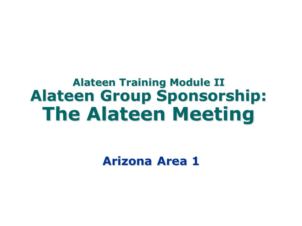 Alateen Training Module II Alateen Group Sponsorship: The Alateen Meeting