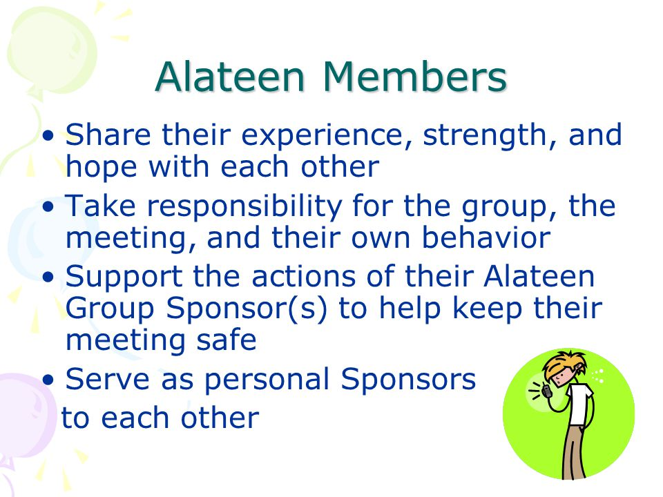 Alateen Members Share their experience, strength, and hope with each other. Take responsibility for the group, the meeting, and their own behavior.
