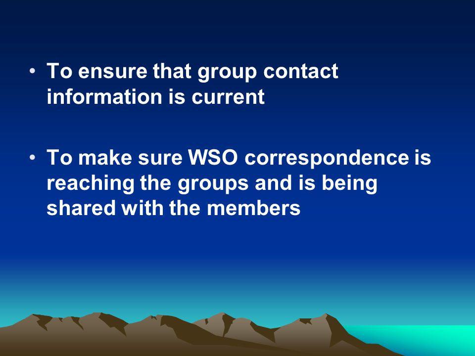 To ensure that group contact information is current To make sure WSO correspondence is reaching the groups and is being shared with the members.