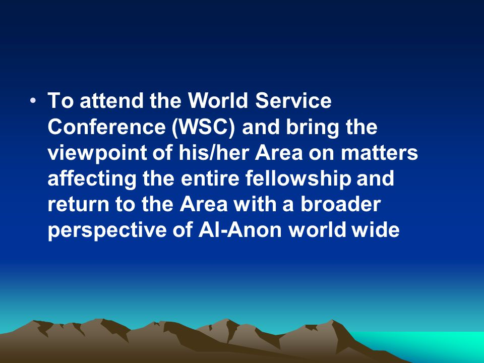 To attend the World Service Conference (WSC) and bring the viewpoint of his/her Area on matters affecting the entire fellowship and return to the Area with a broader perspective of Al-Anon world wide