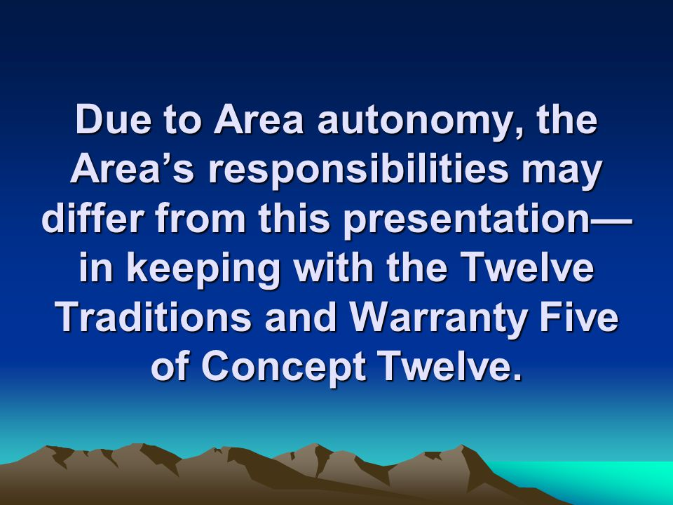 Due to Area autonomy, the Area's responsibilities may differ from this presentation—in keeping with the Twelve Traditions and Warranty Five of Concept Twelve.