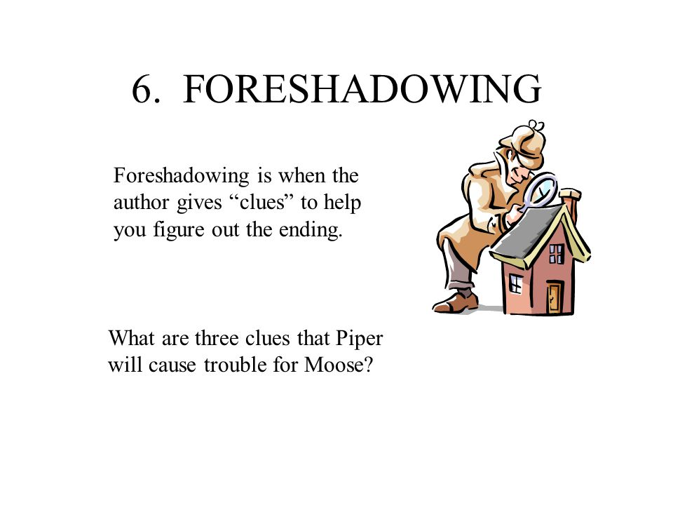 6. FORESHADOWING Foreshadowing is when the author gives clues to help you figure out the ending.