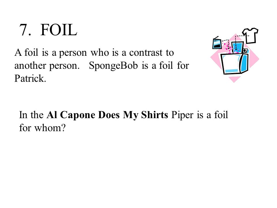 7. FOIL A foil is a person who is a contrast to another person. SpongeBob is a foil for Patrick.