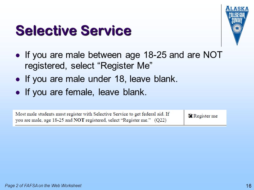 Selective Service If you are male between age 18-25 and are NOT registered, select Register Me If you are male under 18, leave blank.